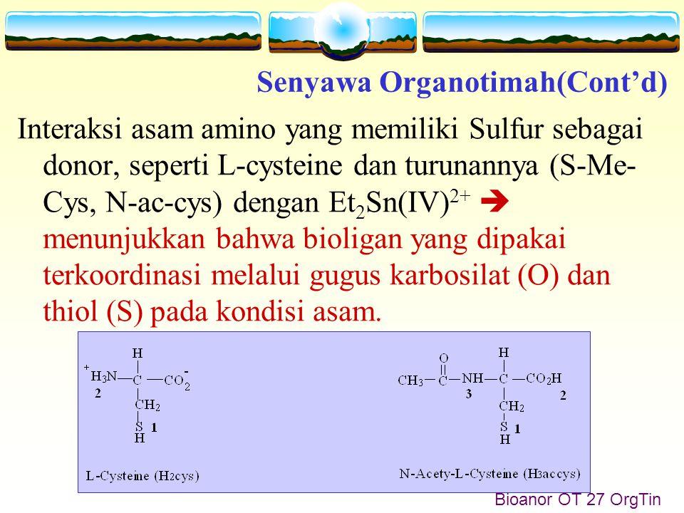 Bioanor OT 27 OrgTin Interaksi asam amino yang memiliki Sulfur sebagai donor, seperti L-cysteine dan turunannya (S-Me- Cys, N-ac-cys) dengan Et 2 Sn(IV) 2+  menunjukkan bahwa bioligan yang dipakai terkoordinasi melalui gugus karbosilat (O) dan thiol (S) pada kondisi asam.