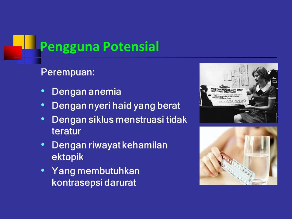 Pengguna Potensial Perempuan: Dengan anemia Dengan nyeri haid yang berat Dengan siklus menstruasi tidak teratur Dengan riwayat kehamilan ektopik Yang