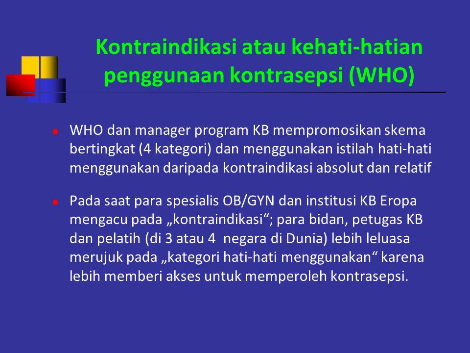 Kontraindikasi atau kehati-hatian penggunaan kontrasepsi (WHO) WHO dan manager program KB mempromosikan skema bertingkat (4 kategori) dan menggunakan