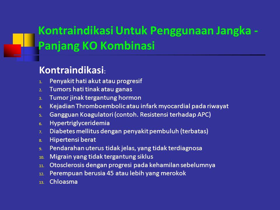 Kontraindikasi Untuk Penggunaan Jangka - Panjang KO Kombinasi Kontraindikasi : 1. Penyakit hati akut atau progresif 2. Tumors hati tinak atau ganas 3.