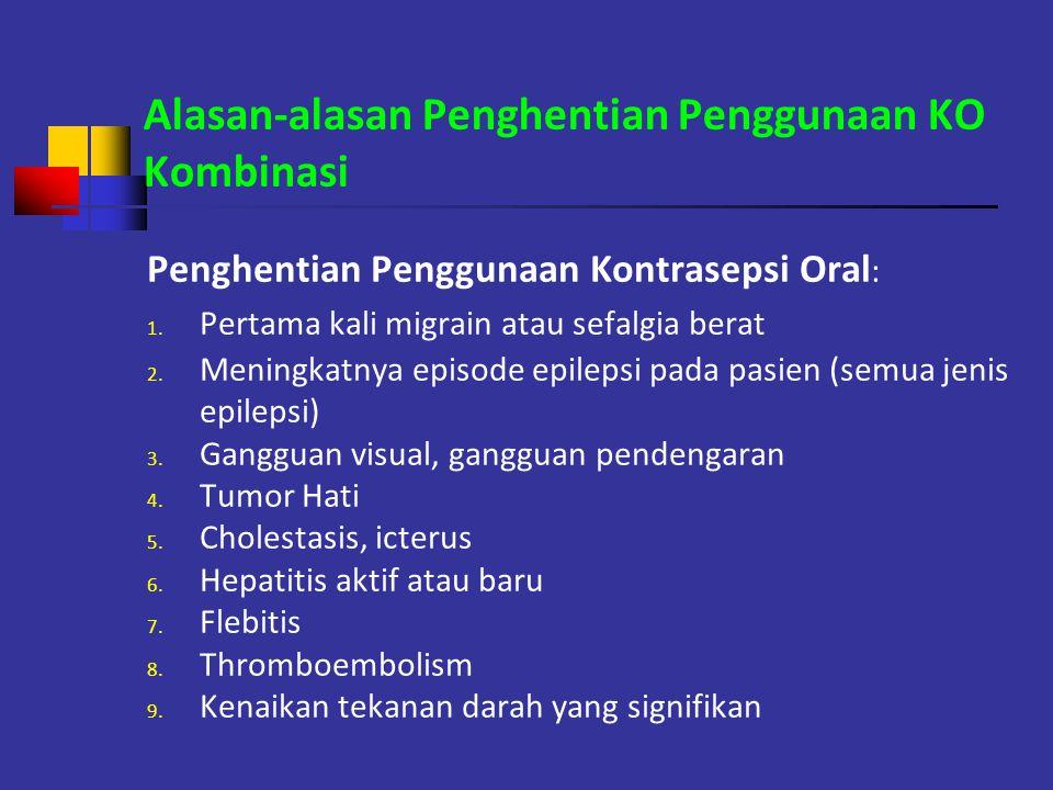 Alasan-alasan Penghentian Penggunaan KO Kombinasi Penghentian Penggunaan Kontrasepsi Oral : 1. Pertama kali migrain atau sefalgia berat 2. Meningkatny