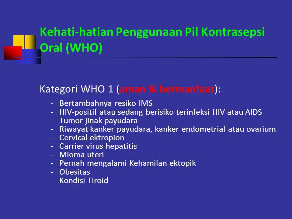 Kehati-hatian Penggunaan Pil Kontrasepsi Oral (WHO) Kategori WHO 1 (aman & bermanfaat): - Bertambahnya resiko IMS - HIV-positif atau sedang berisiko t