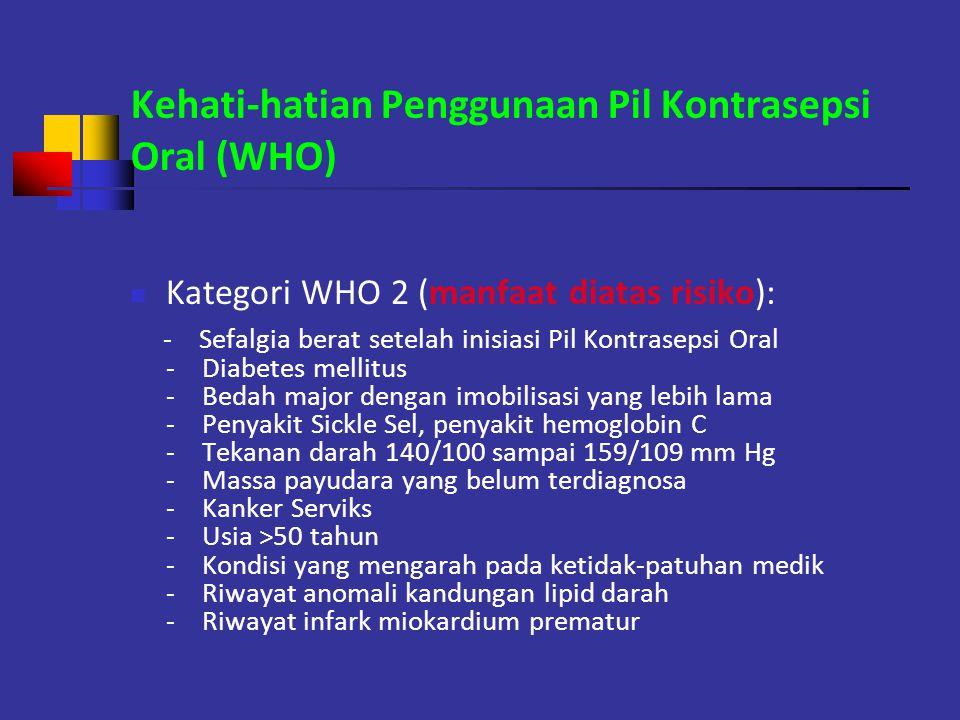 Kehati-hatian Penggunaan Pil Kontrasepsi Oral (WHO) Kategori WHO 2 (manfaat diatas risiko): - Sefalgia berat setelah inisiasi Pil Kontrasepsi Oral - D