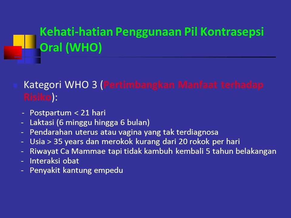 Kehati-hatian Penggunaan Pil Kontrasepsi Oral (WHO) Kategori WHO 3 (Pertimbangkan Manfaat terhadap Risiko): - Postpartum < 21 hari - Laktasi (6 minggu