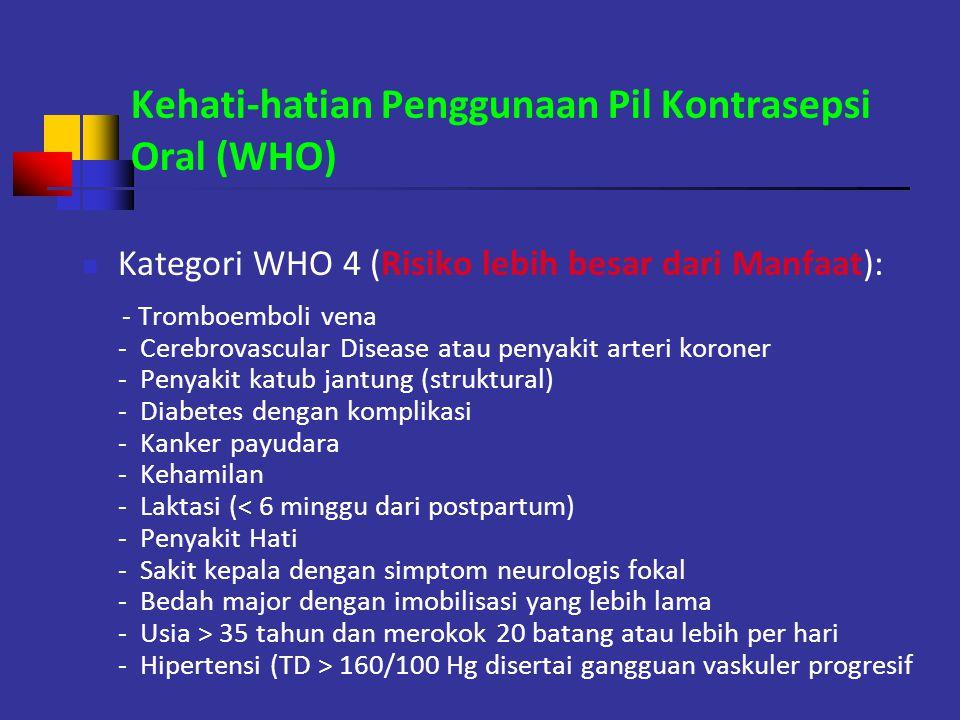 Kehati-hatian Penggunaan Pil Kontrasepsi Oral (WHO) Kategori WHO 4 (Risiko lebih besar dari Manfaat): - Tromboemboli vena - Cerebrovascular Disease at