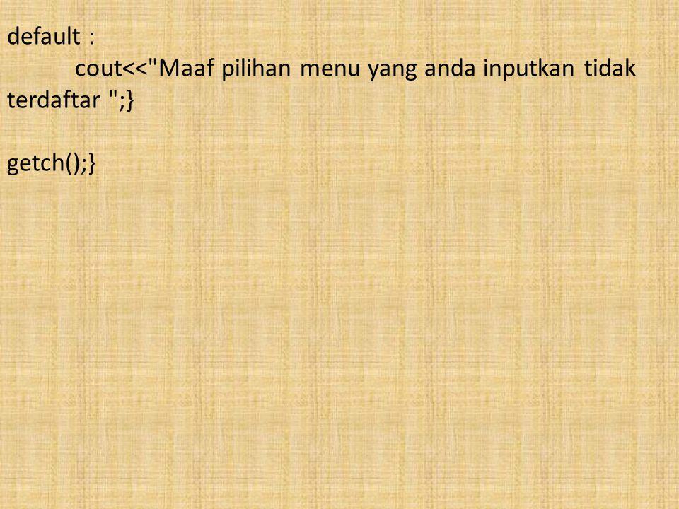 default : cout<< Maaf pilihan menu yang anda inputkan tidak terdaftar ;} getch();}