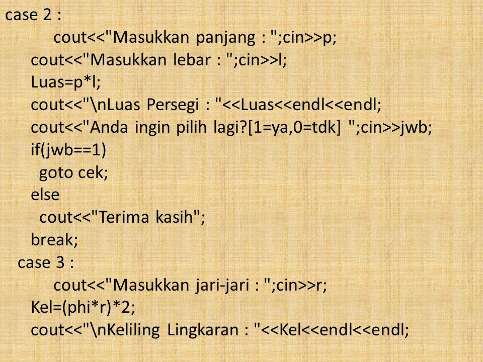 case 2 : cout >p; cout >l; Luas=p*l; cout<< \nLuas Persegi : <<Luas<<endl<<endl; cout >jwb; if(jwb==1) goto cek; else cout<< Terima kasih ; break; case 3 : cout >r; Kel=(phi*r)*2; cout<< \nKeliling Lingkaran : <<Kel<<endl<<endl;