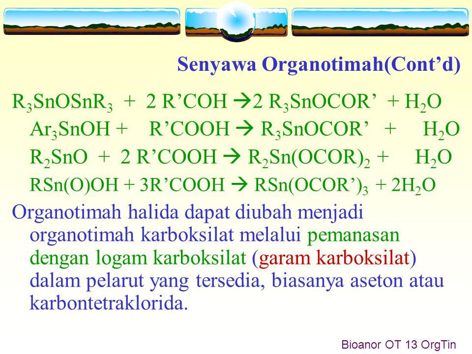 Bioanor OT 13 OrgTin R 3 SnOSnR 3 + 2 R'COH  2 R 3 SnOCOR' + H 2 O Ar 3 SnOH + R'COOH  R 3 SnOCOR' + H 2 O R 2 SnO + 2 R'COOH  R 2 Sn(OCOR) 2 + H 2 O RSn(O)OH + 3R'COOH  RSn(OCOR') 3 + 2H 2 O Organotimah halida dapat diubah menjadi organotimah karboksilat melalui pemanasan dengan logam karboksilat (garam karboksilat) dalam pelarut yang tersedia, biasanya aseton atau karbontetraklorida.