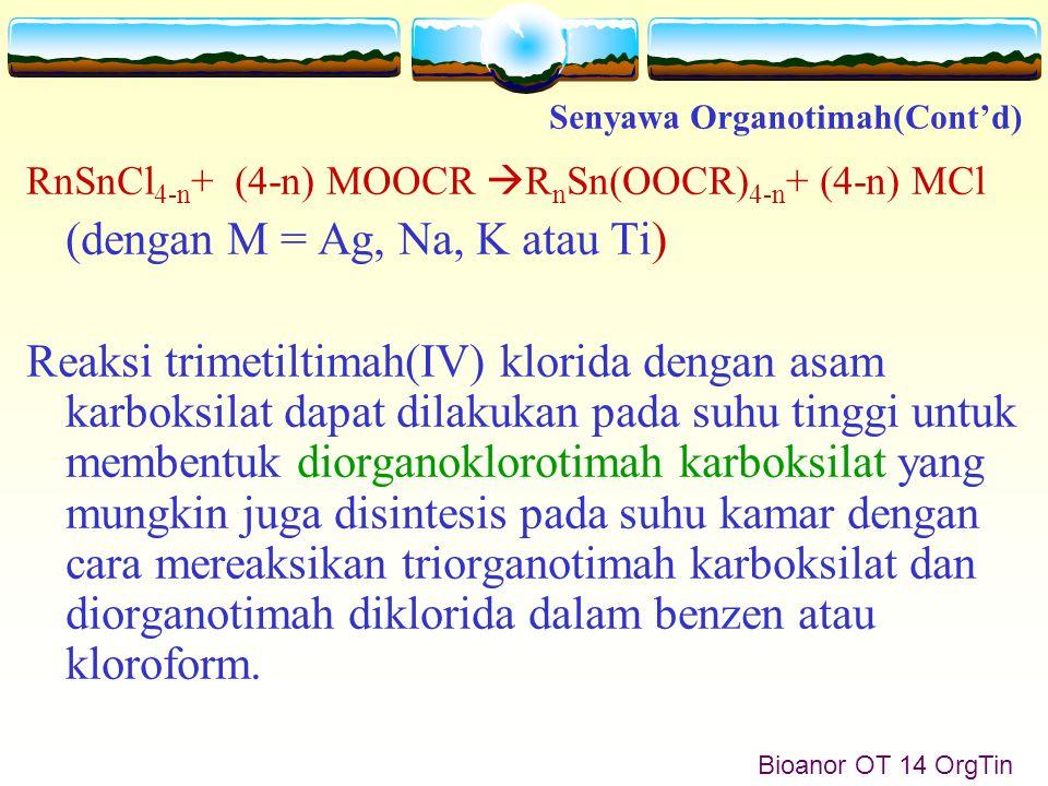 RnSnCl 4-n + (4-n) MOOCR  R n Sn(OOCR) 4-n + (4-n) MCl (dengan M = Ag, Na, K atau Ti) Reaksi trimetiltimah(IV) klorida dengan asam karboksilat dapat dilakukan pada suhu tinggi untuk membentuk diorganoklorotimah karboksilat yang mungkin juga disintesis pada suhu kamar dengan cara mereaksikan triorganotimah karboksilat dan diorganotimah diklorida dalam benzen atau kloroform.