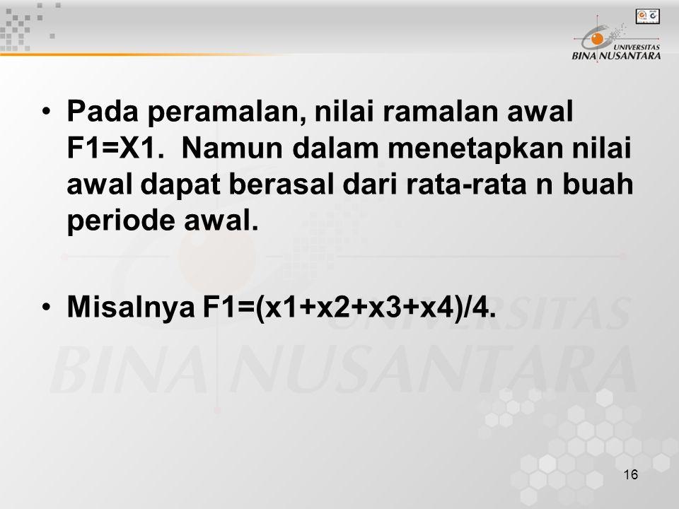 16 Pada peramalan, nilai ramalan awal F1=X1. Namun dalam menetapkan nilai awal dapat berasal dari rata-rata n buah periode awal. Misalnya F1=(x1+x2+x3