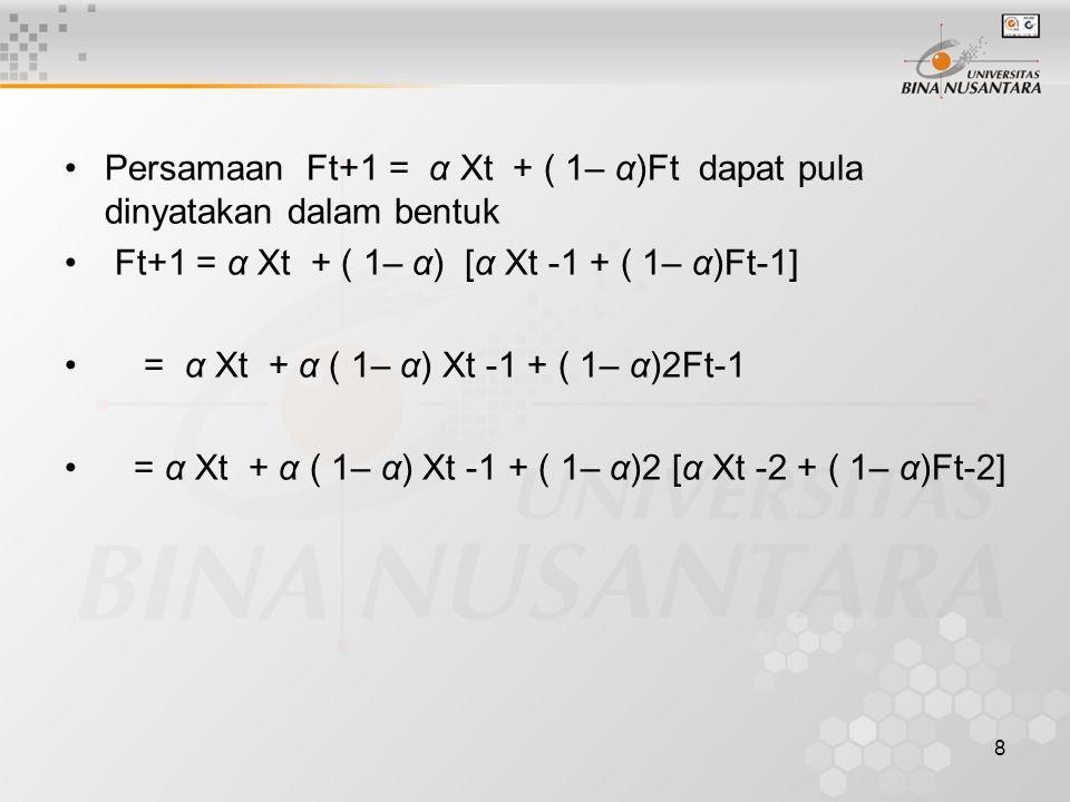 8 Persamaan Ft+1 = α Xt + ( 1– α)Ft dapat pula dinyatakan dalam bentuk Ft+1 = α Xt + ( 1– α) [α Xt -1 + ( 1– α)Ft-1] = α Xt + α ( 1– α) Xt -1 + ( 1– α