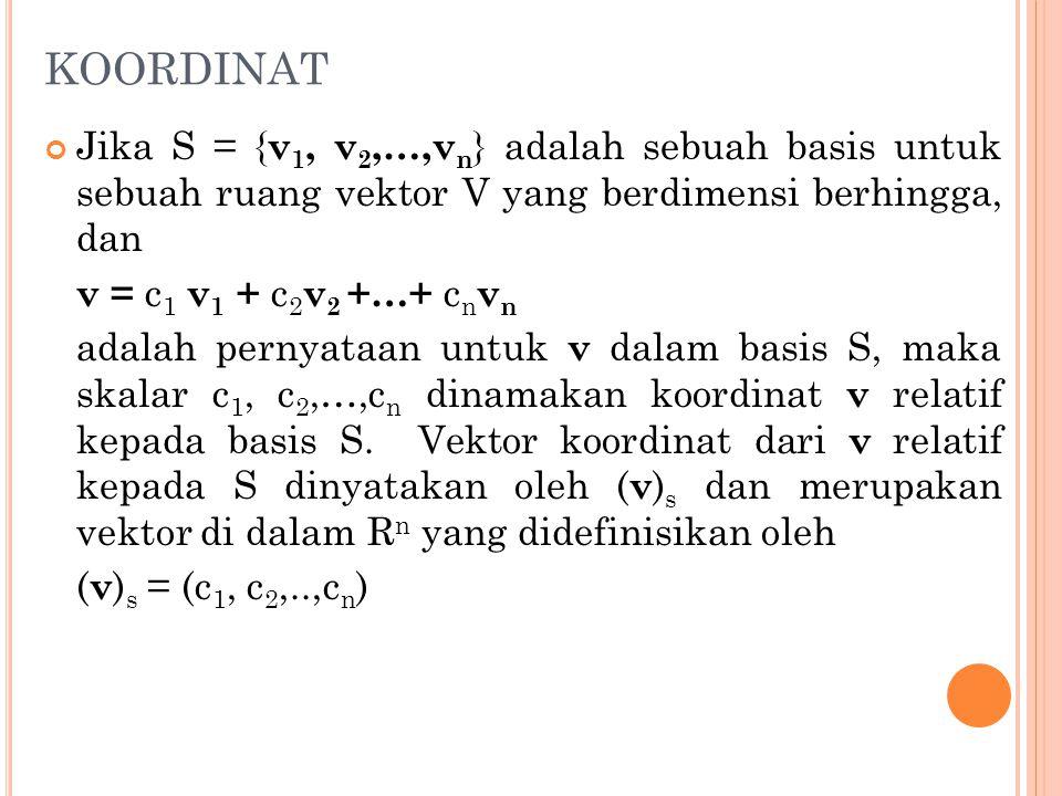 KOORDINAT Jika S = { v 1, v 2,…,v n } adalah sebuah basis untuk sebuah ruang vektor V yang berdimensi berhingga, dan v = c 1 v 1 + c 2 v 2 +…+ c n v n
