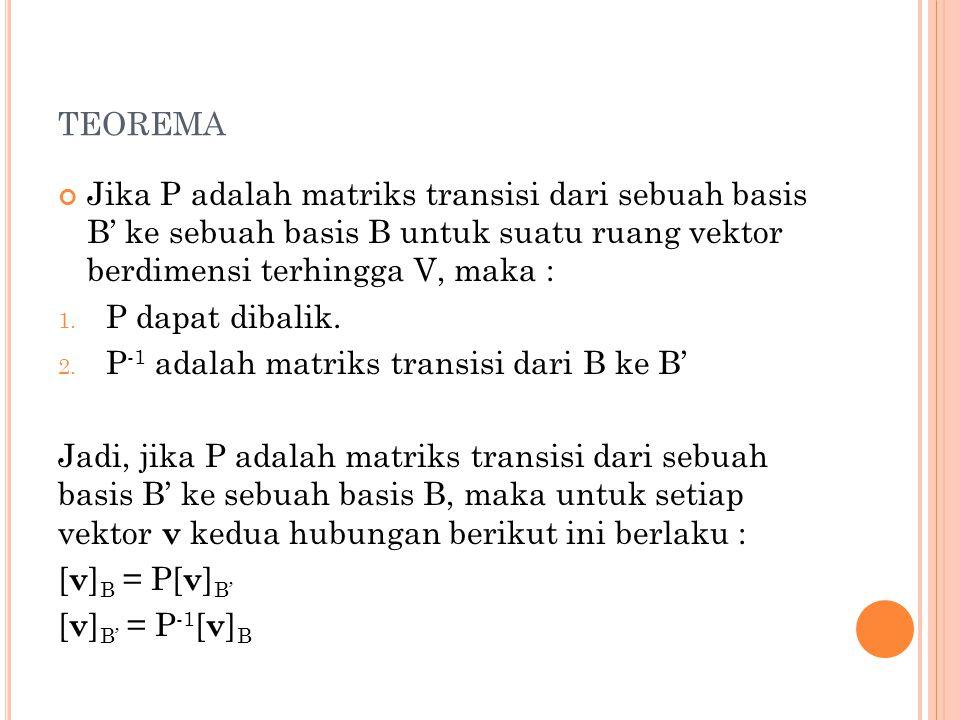 TEOREMA Jika P adalah matriks transisi dari sebuah basis B' ke sebuah basis B untuk suatu ruang vektor berdimensi terhingga V, maka : 1. P dapat dibal
