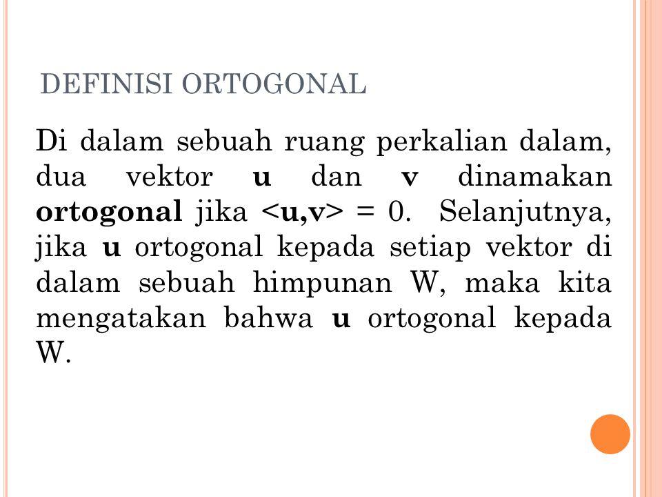 DEFINISI ORTOGONAL Di dalam sebuah ruang perkalian dalam, dua vektor u dan v dinamakan ortogonal jika = 0. Selanjutnya, jika u ortogonal kepada setiap