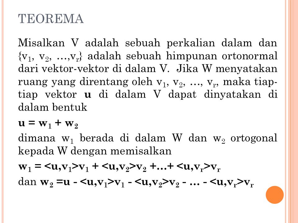 TEOREMA Misalkan V adalah sebuah perkalian dalam dan {v 1, v 2, …,v r } adalah sebuah himpunan ortonormal dari vektor-vektor di dalam V. Jika W menyat