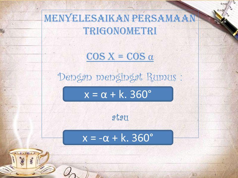 Pada perbandingan Trigonometri Cos pada kuadran pertama x = (α + k.360º) bernilai positif (+) bernilai positif (+)dan Cos pada kuadran ke empat x = (-α + k.360º) bernilai negatif (-) bernilai negatif (-)