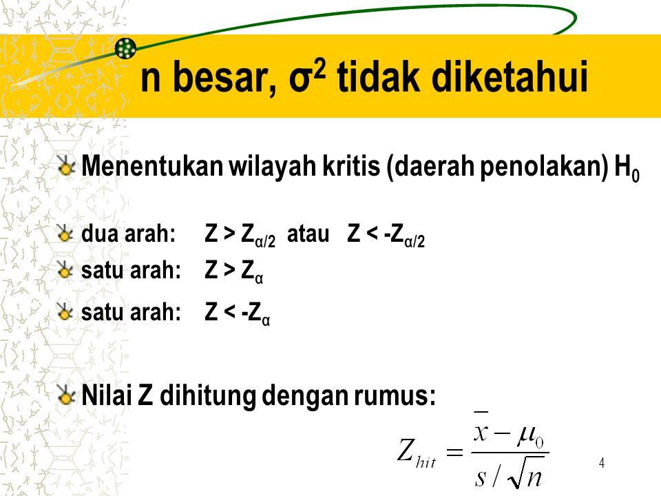 4 n besar, σ 2 tidak diketahui Menentukan wilayah kritis (daerah penolakan) H 0 dua arah: Z > Z α/2 atau Z < -Z α/2 satu arah: Z > Z α satu arah: Z <