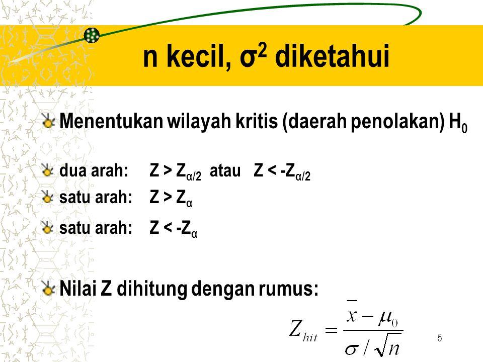 5 n kecil, σ 2 diketahui Menentukan wilayah kritis (daerah penolakan) H 0 dua arah: Z > Z α/2 atau Z < -Z α/2 satu arah: Z > Z α satu arah: Z < -Z α N