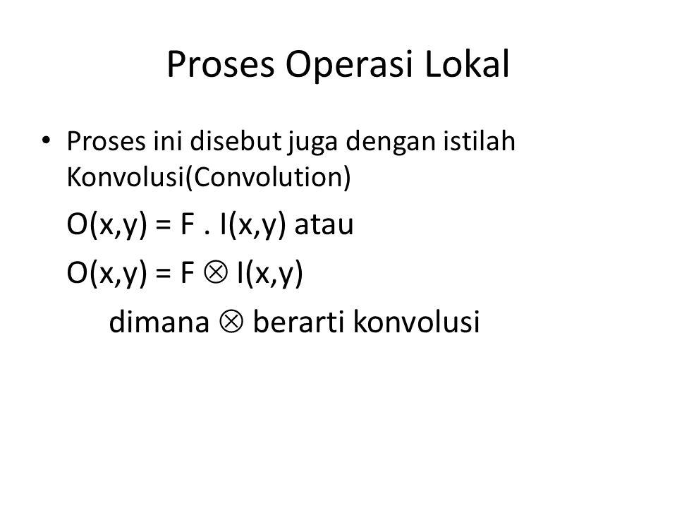 Proses Operasi Lokal Proses ini disebut juga dengan istilah Konvolusi(Convolution) O(x,y) = F.