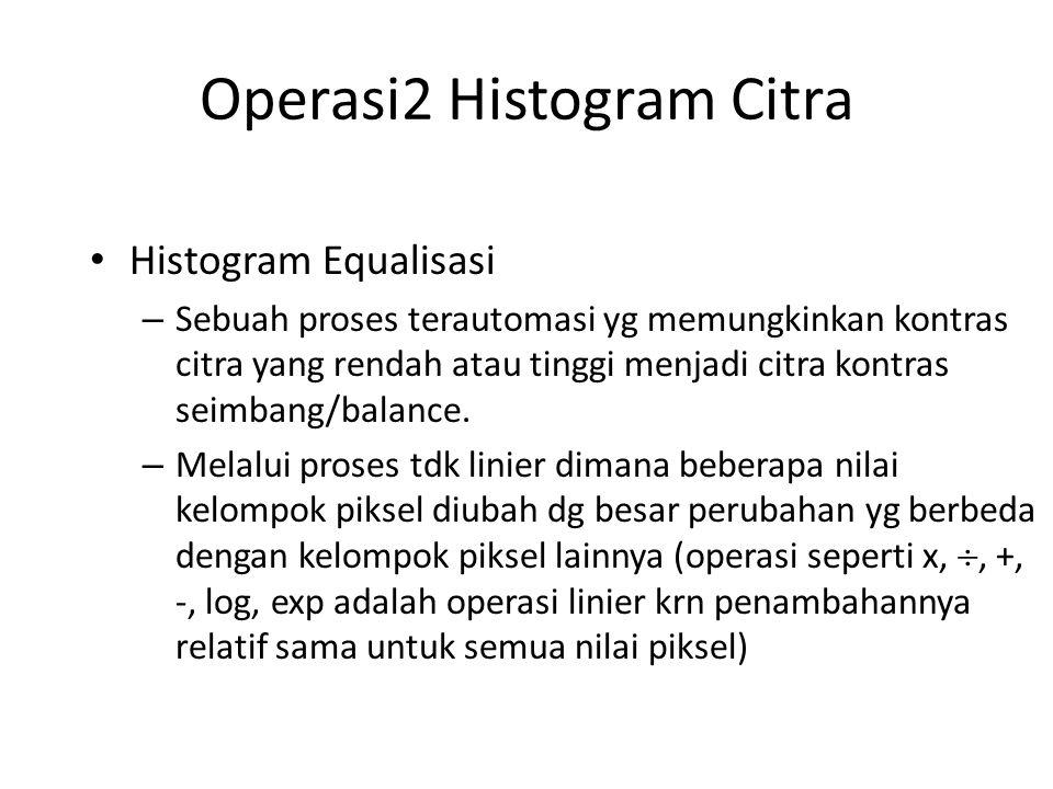 Operasi2 Histogram Citra Histogram Equalisasi – Sebuah proses terautomasi yg memungkinkan kontras citra yang rendah atau tinggi menjadi citra kontras seimbang/balance.