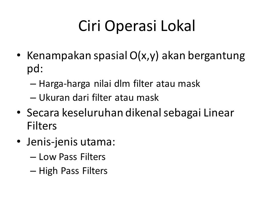 Ciri Operasi Lokal Kenampakan spasial O(x,y) akan bergantung pd: – Harga-harga nilai dlm filter atau mask – Ukuran dari filter atau mask Secara keseluruhan dikenal sebagai Linear Filters Jenis-jenis utama: – Low Pass Filters – High Pass Filters