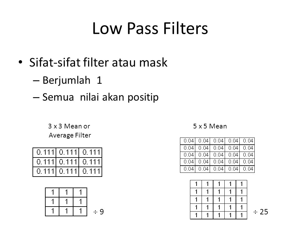 Low Pass Filters Sifat-sifat filter atau mask – Berjumlah 1 – Semua nilai akan positip  9 3 x 3 Mean or Average Filter 5 x 5 Mean  25
