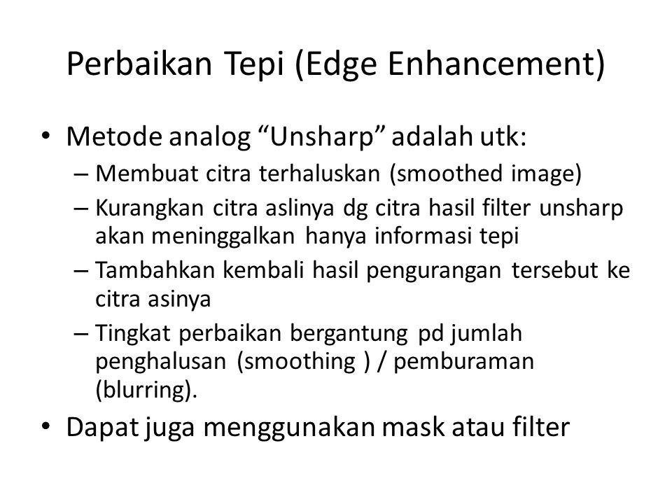 Perbaikan Tepi (Edge Enhancement) Metode analog Unsharp adalah utk: – Membuat citra terhaluskan (smoothed image) – Kurangkan citra aslinya dg citra hasil filter unsharp akan meninggalkan hanya informasi tepi – Tambahkan kembali hasil pengurangan tersebut ke citra asinya – Tingkat perbaikan bergantung pd jumlah penghalusan (smoothing ) / pemburaman (blurring).