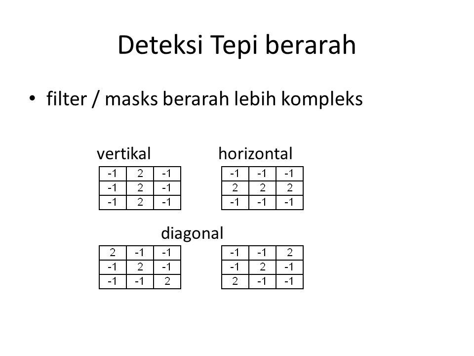 Deteksi Tepi berarah filter / masks berarah lebih kompleks vertikal horizontal diagonal