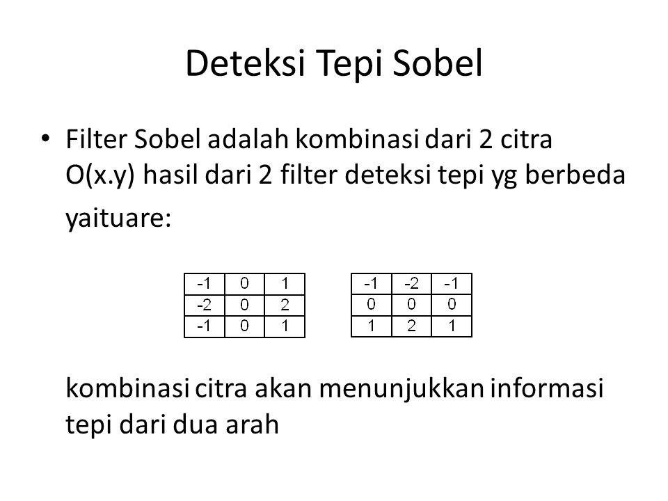 Deteksi Tepi Sobel Filter Sobel adalah kombinasi dari 2 citra O(x.y) hasil dari 2 filter deteksi tepi yg berbeda yaituare: kombinasi citra akan menunjukkan informasi tepi dari dua arah