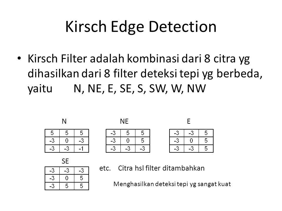 Kirsch Edge Detection Kirsch Filter adalah kombinasi dari 8 citra yg dihasilkan dari 8 filter deteksi tepi yg berbeda, yaitu N, NE, E, SE, S, SW, W, NW SE N NE E etc.