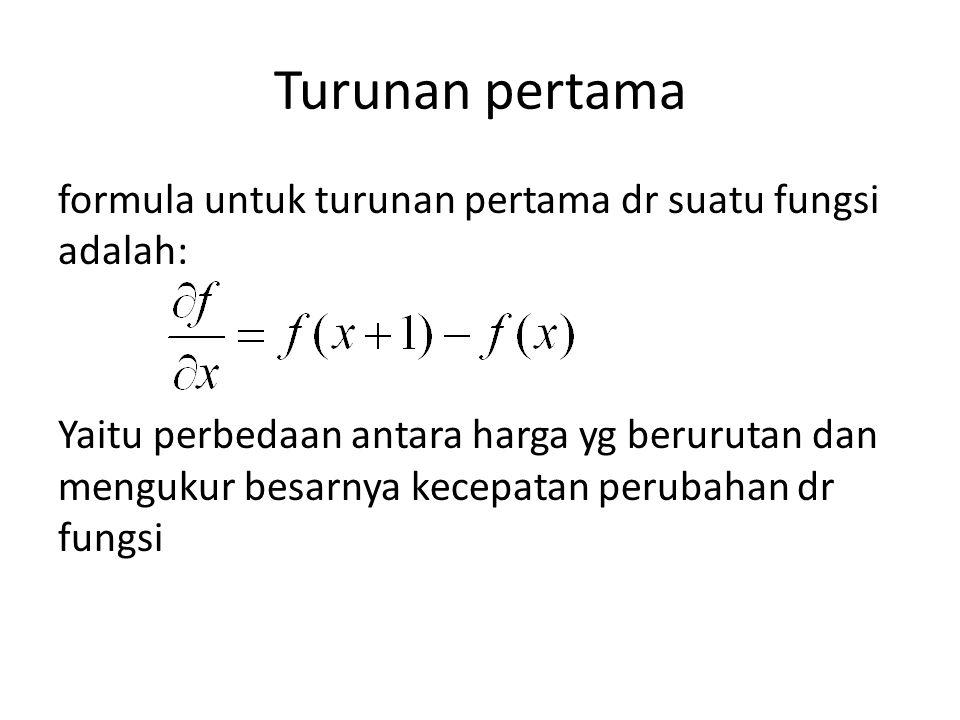 Turunan pertama formula untuk turunan pertama dr suatu fungsi adalah: Yaitu perbedaan antara harga yg berurutan dan mengukur besarnya kecepatan perubahan dr fungsi