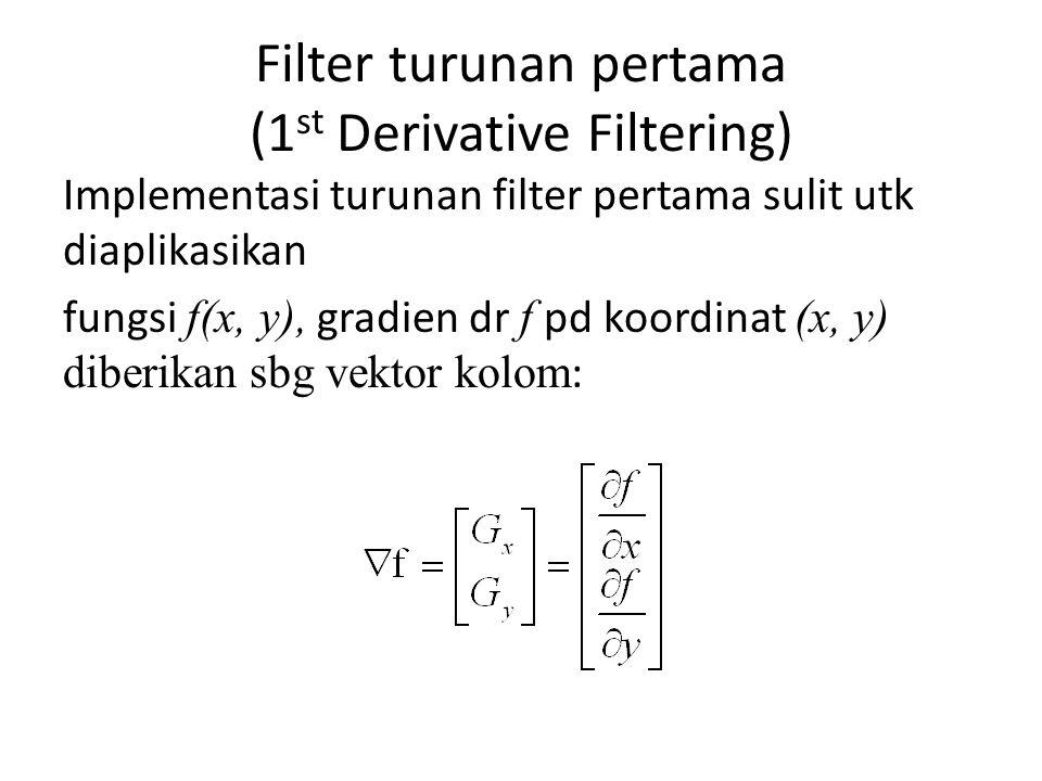Filter turunan pertama (1 st Derivative Filtering) Implementasi turunan filter pertama sulit utk diaplikasikan fungsi f(x, y), gradien dr f pd koordinat (x, y) diberikan sbg vektor kolom :