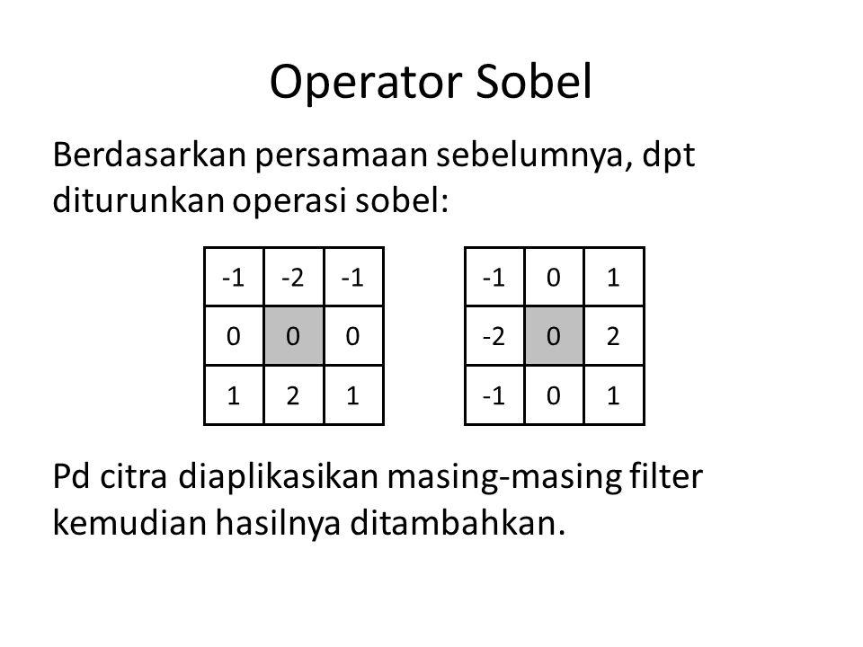 Operator Sobel Berdasarkan persamaan sebelumnya, dpt diturunkan operasi sobel: Pd citra diaplikasikan masing-masing filter kemudian hasilnya ditambahkan.