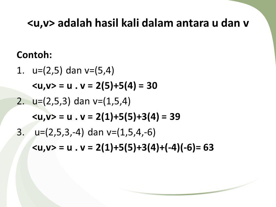 adalah hasil kali dalam antara u dan v Contoh: 1.u=(2,5) dan v=(5,4) = u. v = 2(5)+5(4) = 30 2.u=(2,5,3) dan v=(1,5,4) = u. v = 2(1)+5(5)+3(4) = 39 3.