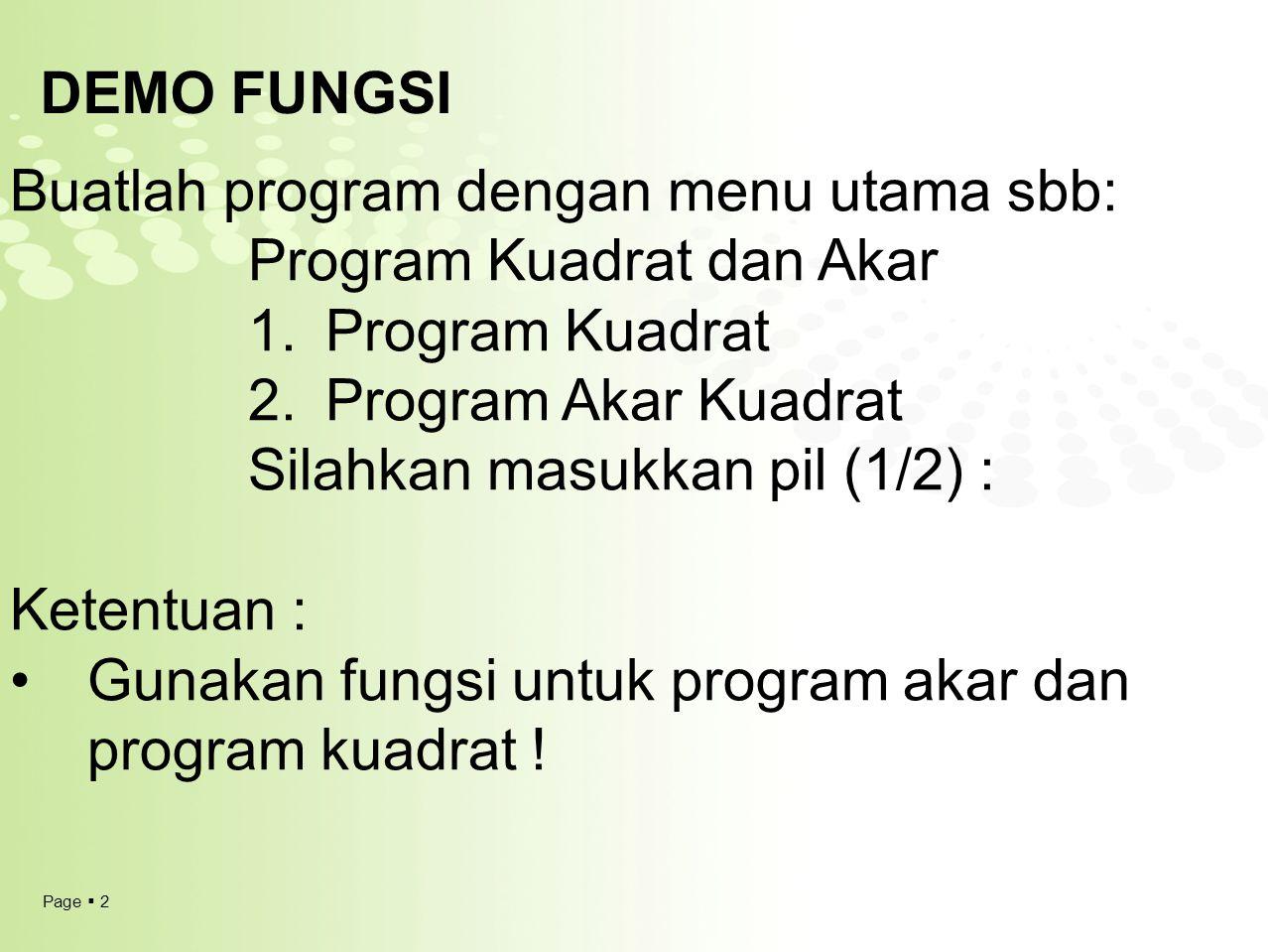 Page  3 DEMO FUNGSI Buatlah program dengan menu utama sbb: Program Kuadrat dan Akar 1.Program Kuadrat 2.Program Akar Kuadrat Silahkan masukkan pil (1/2) : Ketentuan : Gunakan fungsi untuk program akar dan program kuadrat .