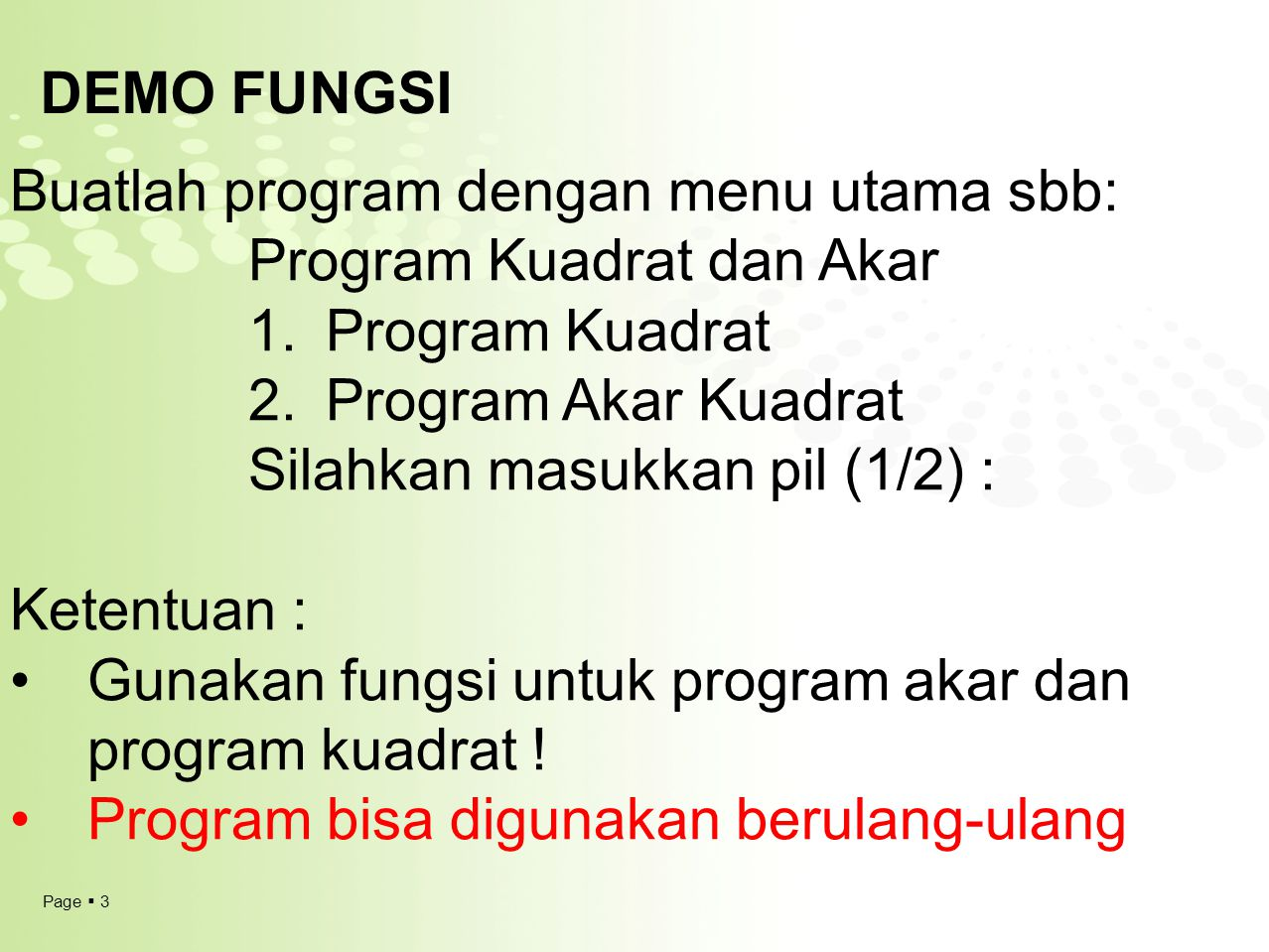 Page  4 Latihan FUNGSI 1 Buatlah program dengan menu utama sbb : Program HITUNG sederhana 1.TAMBAH 2.KURANG 3.KALI 4.BAGI Silahkan Masukkan Pilihan (1/2/3/4) : Ketentuan : Input : Nilai1 dan Nilai2 Gunakan fungsi untuk program akar dan program kuadrat !