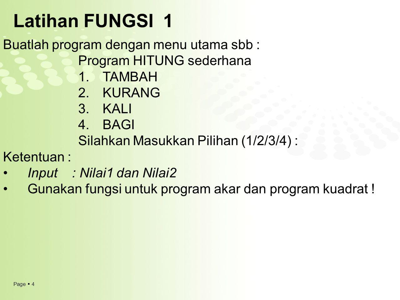 Page  5 Latihan FUNGSI 1 Buatlah program dengan menu utama sbb : Program HITUNG sederhana 1.TAMBAH 2.KURANG 3.KALI 4.BAGI Silahkan Masukkan Pilihan (1/2/3/4) : Ketentuan : Gunakan fungsi untuk program akar dan program kuadrat .
