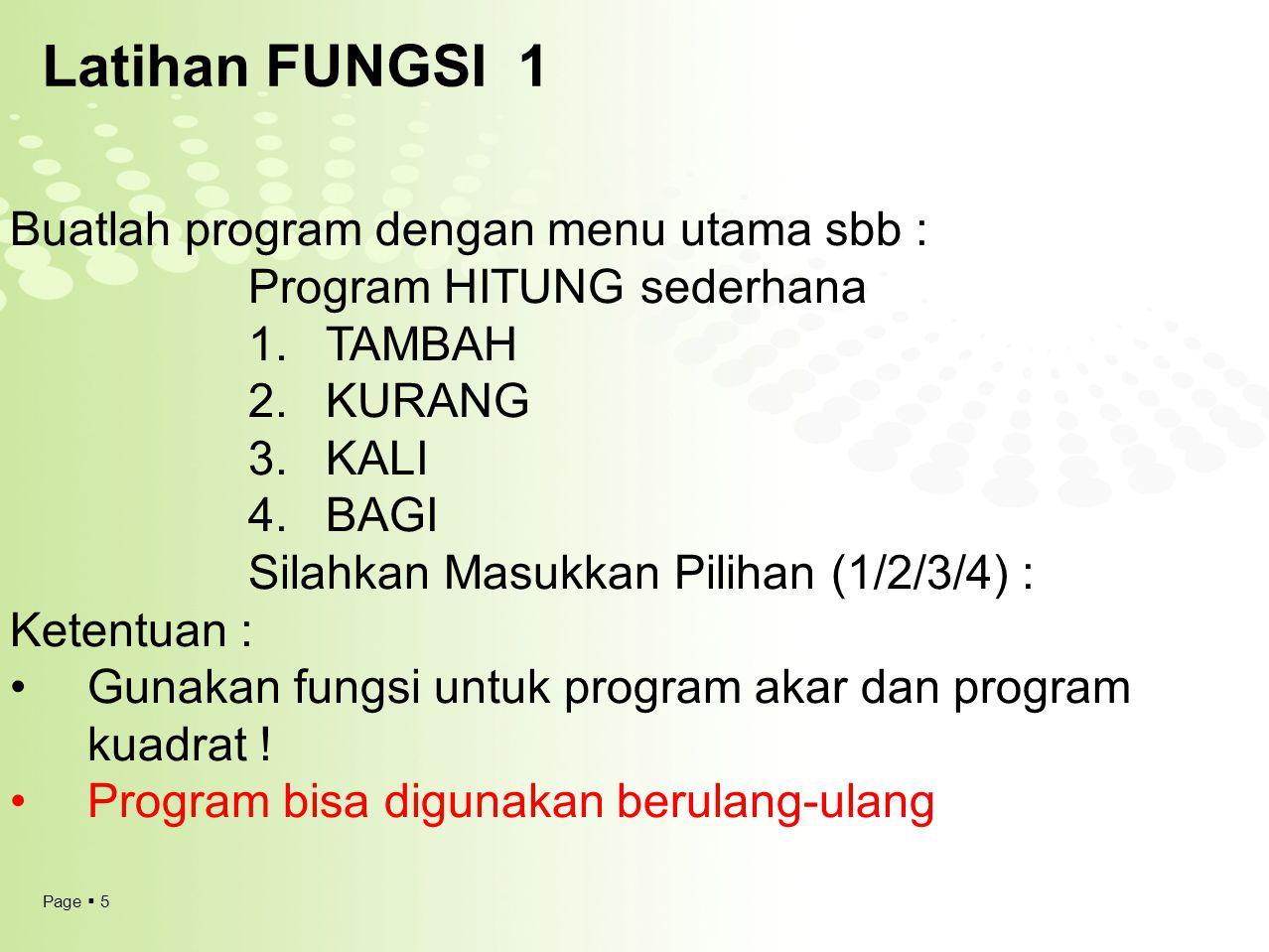 Page  5 Latihan FUNGSI 1 Buatlah program dengan menu utama sbb : Program HITUNG sederhana 1.TAMBAH 2.KURANG 3.KALI 4.BAGI Silahkan Masukkan Pilihan (