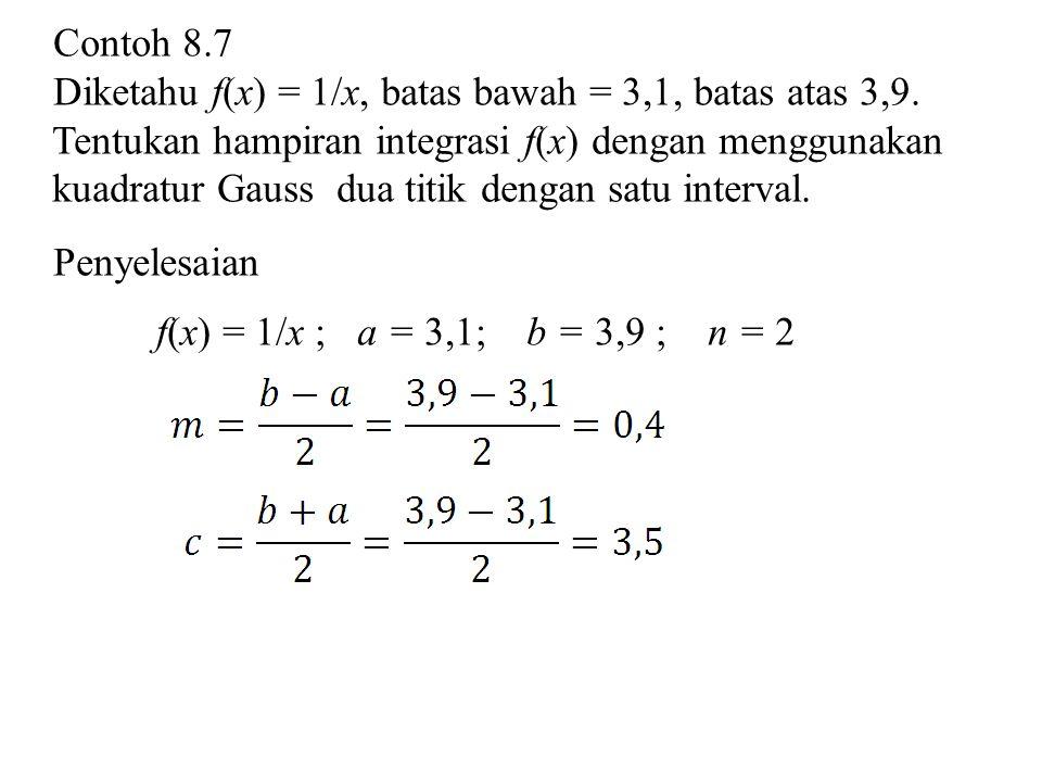 Contoh 8.7 Diketahu f(x) = 1/x, batas bawah = 3,1, batas atas 3,9. Tentukan hampiran integrasi f(x) dengan menggunakan kuadratur Gauss dua titik denga