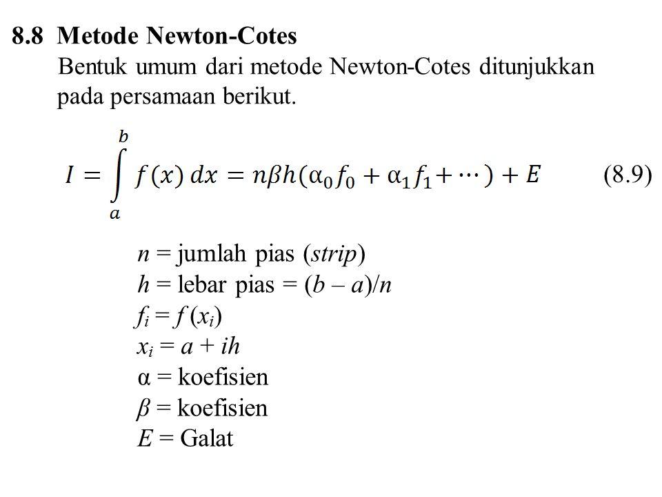8.8 Metode Newton-Cotes Bentuk umum dari metode Newton-Cotes ditunjukkan pada persamaan berikut. n = jumlah pias (strip) h = lebar pias = (b – a)/n f
