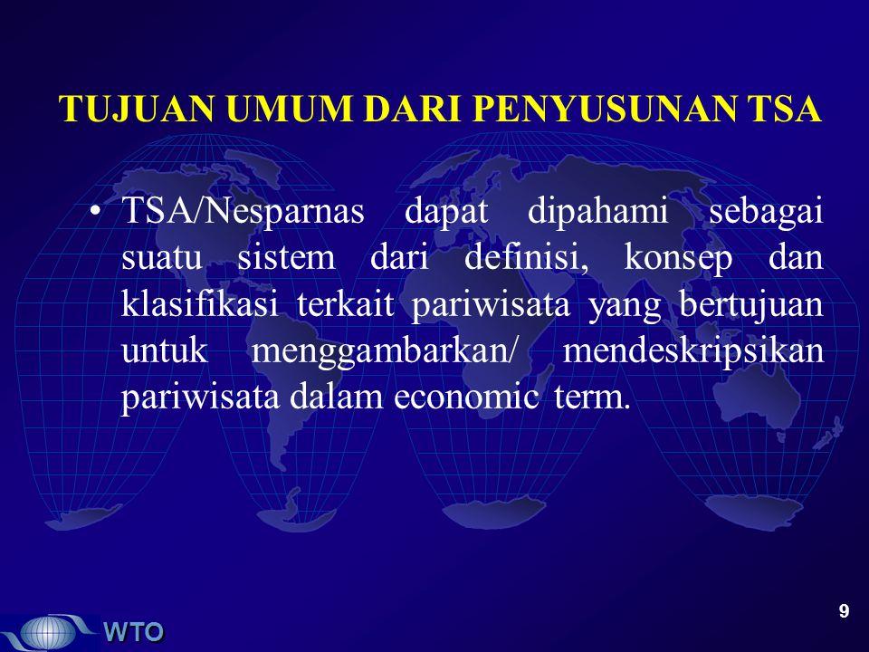 WTO 9 TUJUAN UMUM DARI PENYUSUNAN TSA TSA/Nesparnas dapat dipahami sebagai suatu sistem dari definisi, konsep dan klasifikasi terkait pariwisata yang