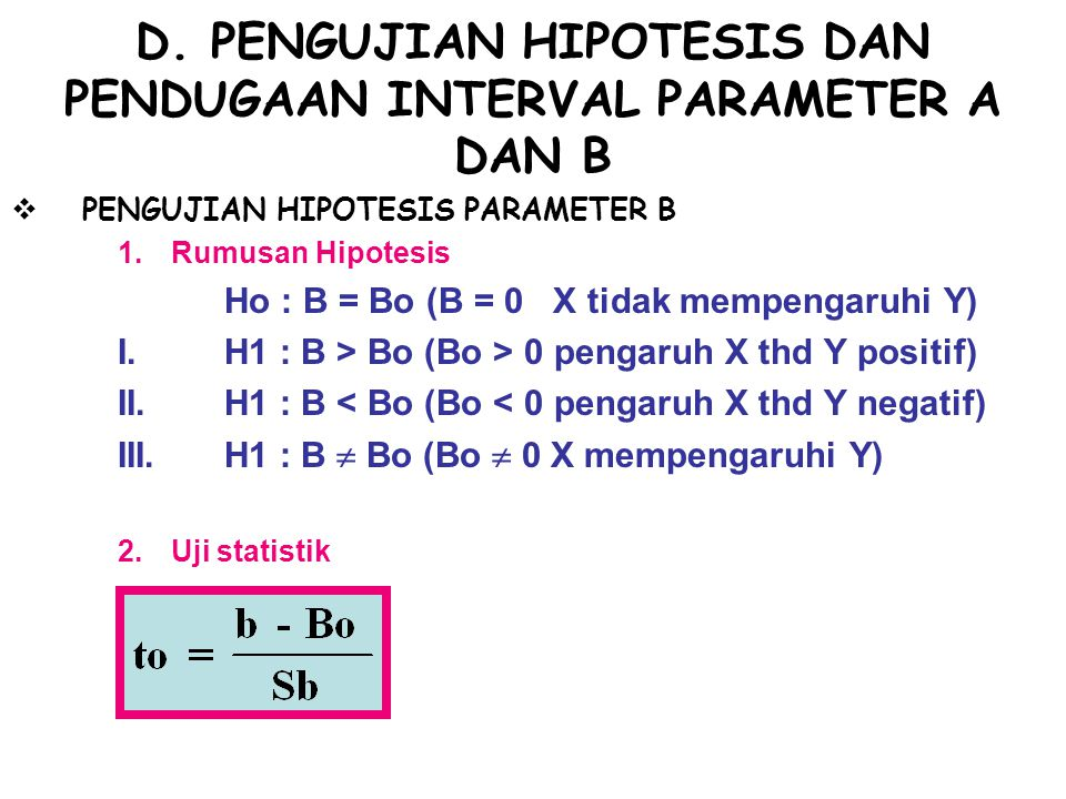 3.Kriteria Pengujian I.t 0 > t α H 0 ditolak t 0 ≤ t α H 0 diterima II.t 0 < -t α H 0 ditolak t 0 ≥ -t α H 0 diterima III.t 0 t α/2 H 0 ditolak -t α/2 ≤ t 0 ≤ t α/2 H 0 diterima Nilai t α dan t α/2 diperoleh dari tabel distribusi t dan derajat kebebasan n-2