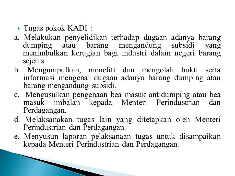  Tugas pokok KADI : a. Melakukan penyelidikan terhadap dugaan adanya barang dumping atau barang mengandung subsidi yang menimbulkan kerugian bagi ind
