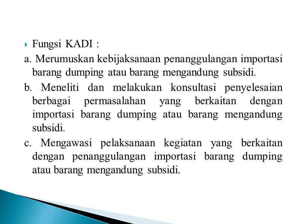  Fungsi KADI : a. Merumuskan kebijaksanaan penanggulangan importasi barang dumping atau barang mengandung subsidi. b. Meneliti dan melakukan konsulta