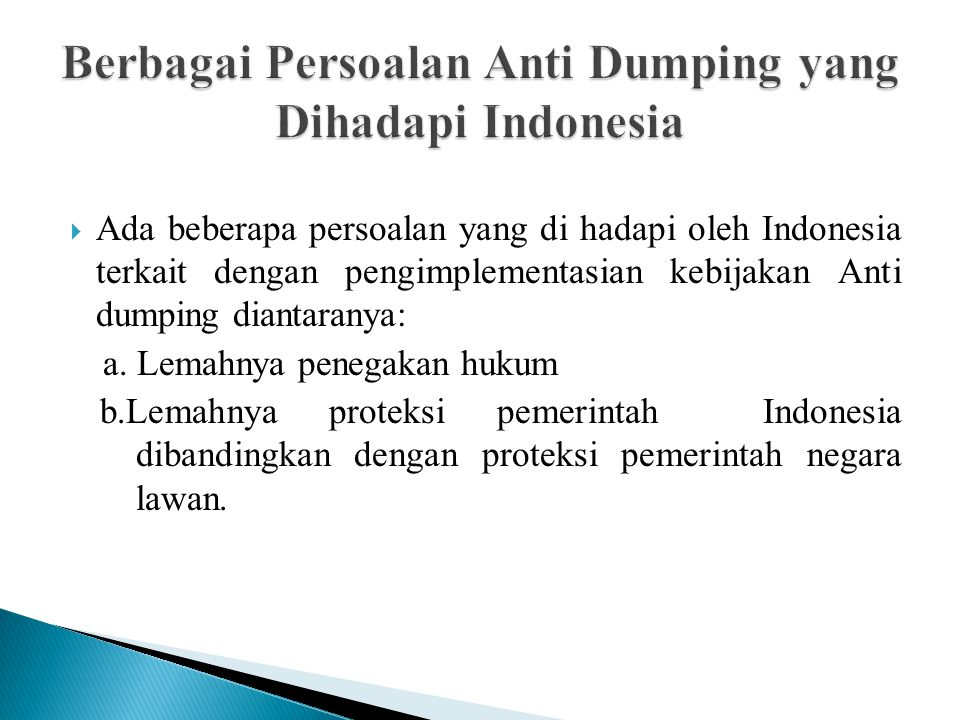  Ada beberapa persoalan yang di hadapi oleh Indonesia terkait dengan pengimplementasian kebijakan Anti dumping diantaranya: a. Lemahnya penegakan huk
