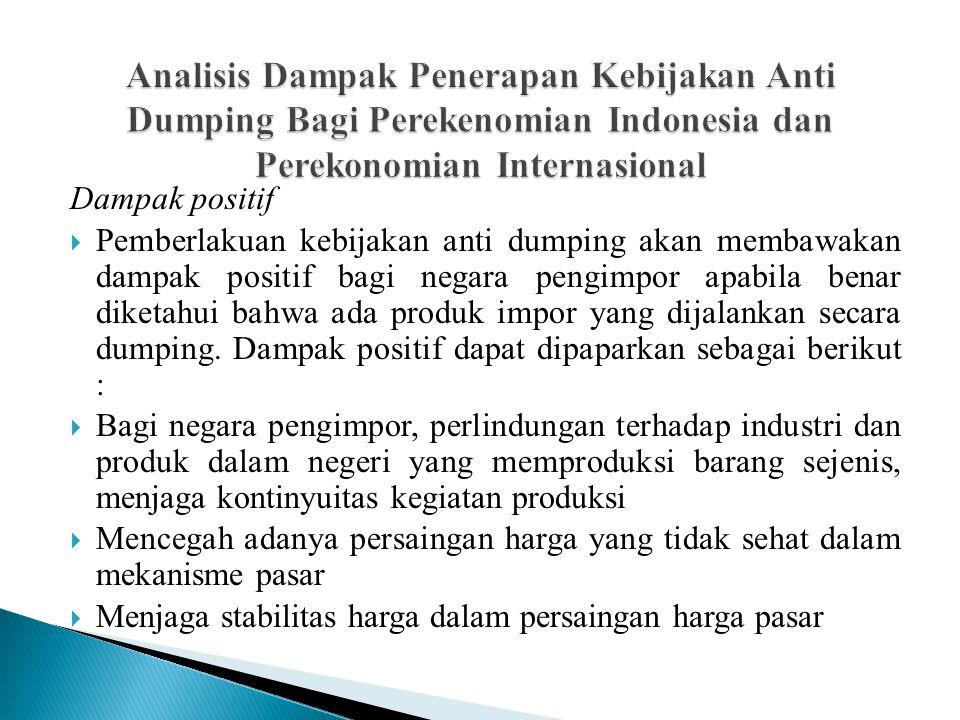 Dampak positif  Pemberlakuan kebijakan anti dumping akan membawakan dampak positif bagi negara pengimpor apabila benar diketahui bahwa ada produk imp