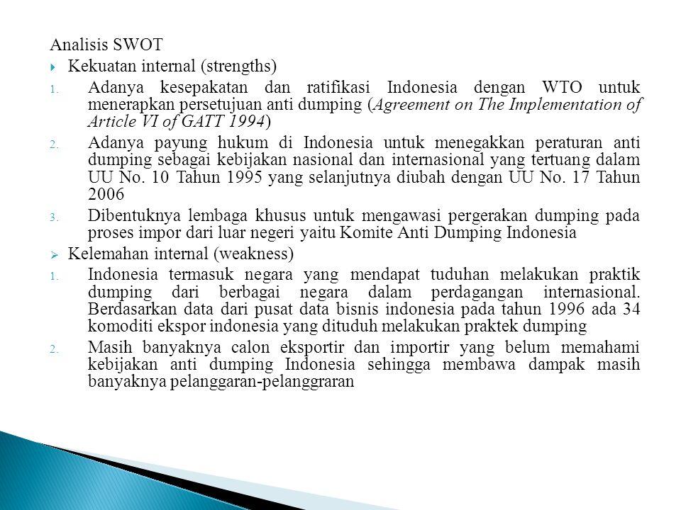 Analisis SWOT  Kekuatan internal (strengths) 1. Adanya kesepakatan dan ratifikasi Indonesia dengan WTO untuk menerapkan persetujuan anti dumping (Agr