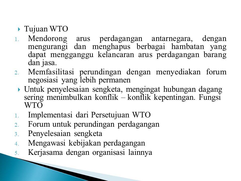 Tujuan WTO 1. Mendorong arus perdagangan antarnegara, dengan mengurangi dan menghapus berbagai hambatan yang dapat mengganggu kelancaran arus perdag