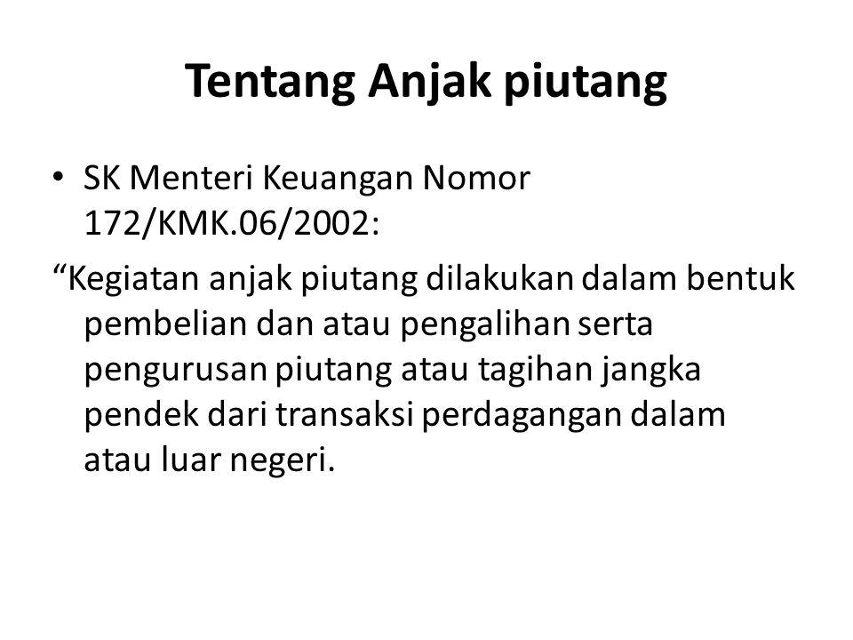"Tentang Anjak piutang SK Menteri Keuangan Nomor 172/KMK.06/2002: ""Kegiatan anjak piutang dilakukan dalam bentuk pembelian dan atau pengalihan serta pe"