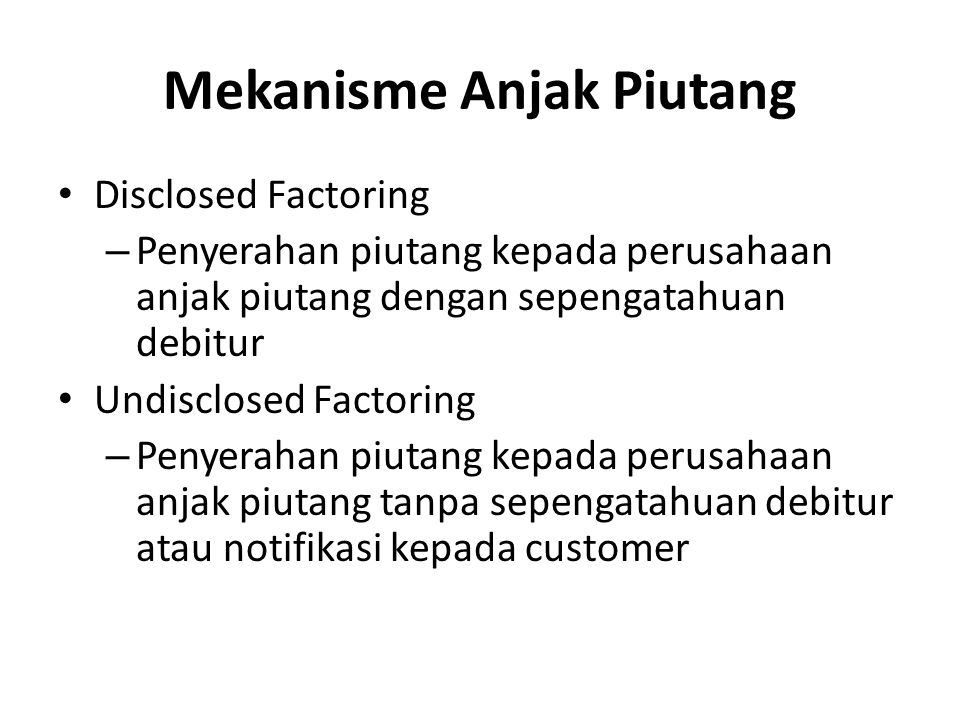 Mekanisme Anjak Piutang Disclosed Factoring – Penyerahan piutang kepada perusahaan anjak piutang dengan sepengatahuan debitur Undisclosed Factoring –